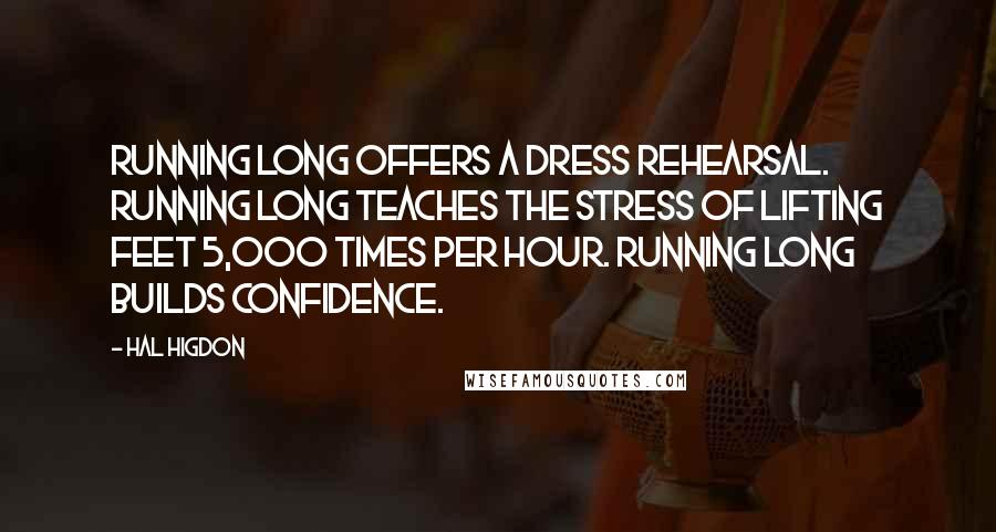 Hal Higdon quotes: Running long offers a dress rehearsal. Running long teaches the stress of lifting feet 5,000 times per hour. Running long builds confidence.