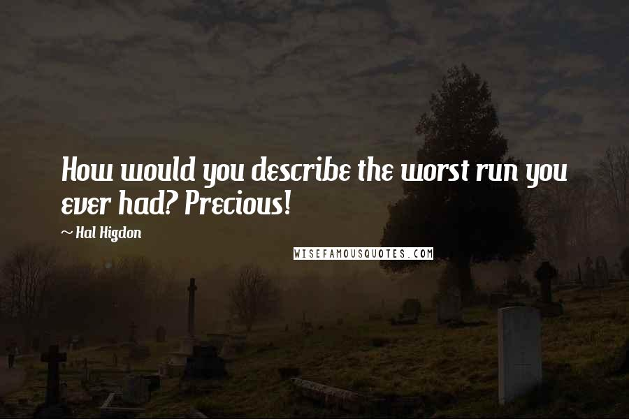Hal Higdon quotes: How would you describe the worst run you ever had? Precious!