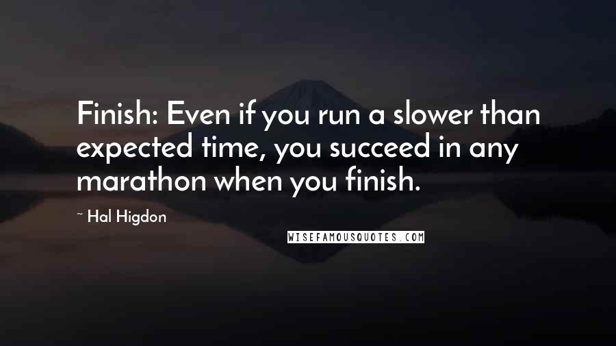Hal Higdon quotes: Finish: Even if you run a slower than expected time, you succeed in any marathon when you finish.