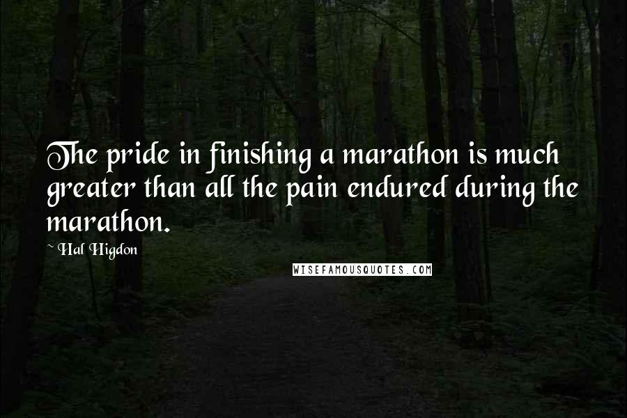 Hal Higdon quotes: The pride in finishing a marathon is much greater than all the pain endured during the marathon.