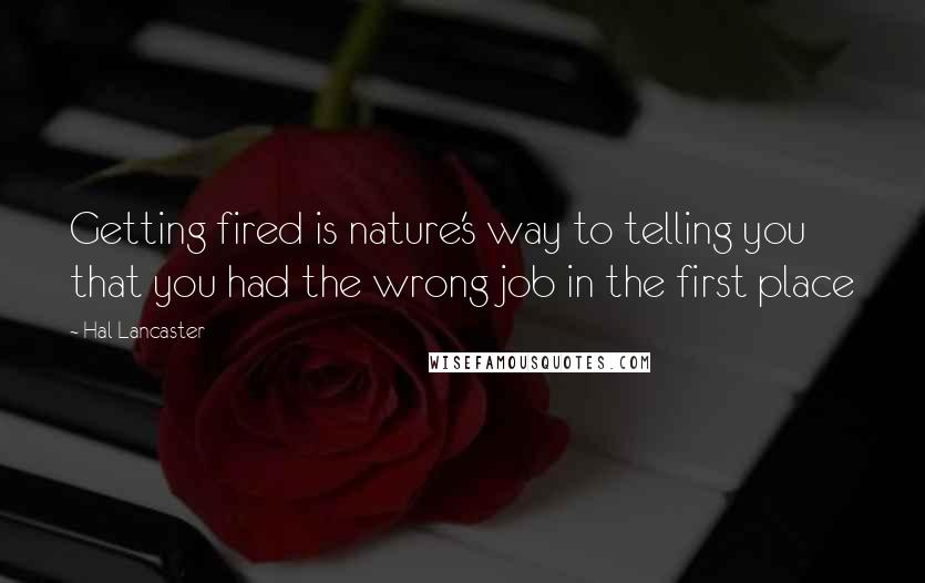 Hal Lancaster quotes: Getting fired is nature's way to telling you that you had the wrong job in the first place