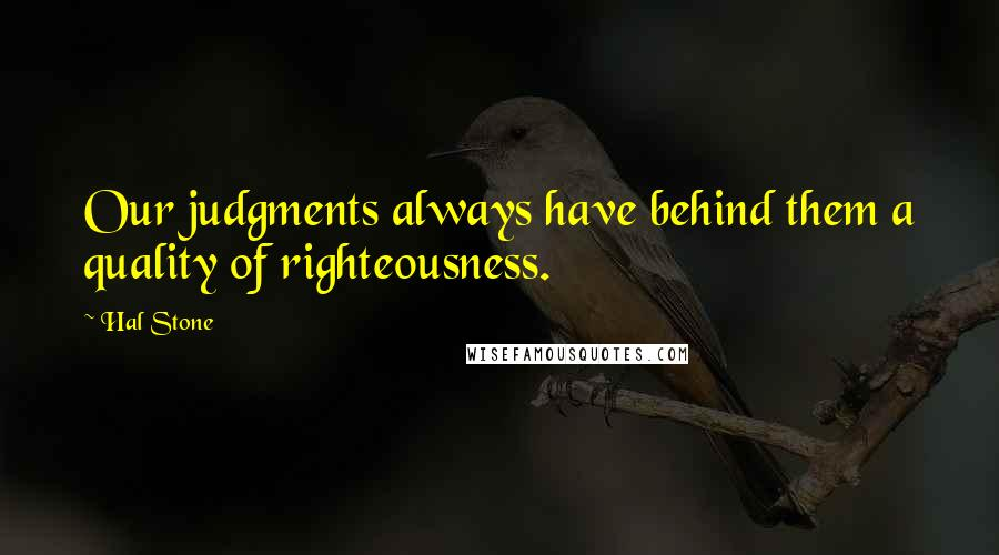 Hal Stone quotes: Our judgments always have behind them a quality of righteousness.