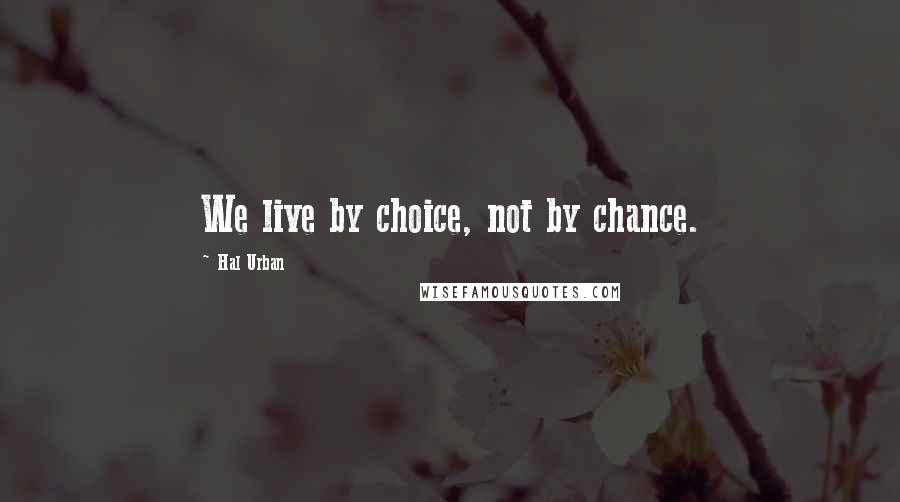 Hal Urban quotes: We live by choice, not by chance.