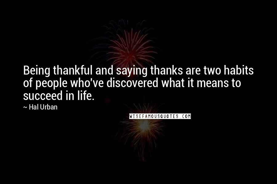 Hal Urban quotes: Being thankful and saying thanks are two habits of people who've discovered what it means to succeed in life.