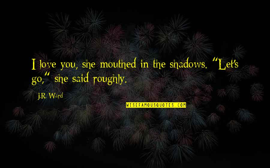 Hal Wilkerson Quotes By J.R. Ward: I love you, she mouthed in the shadows.