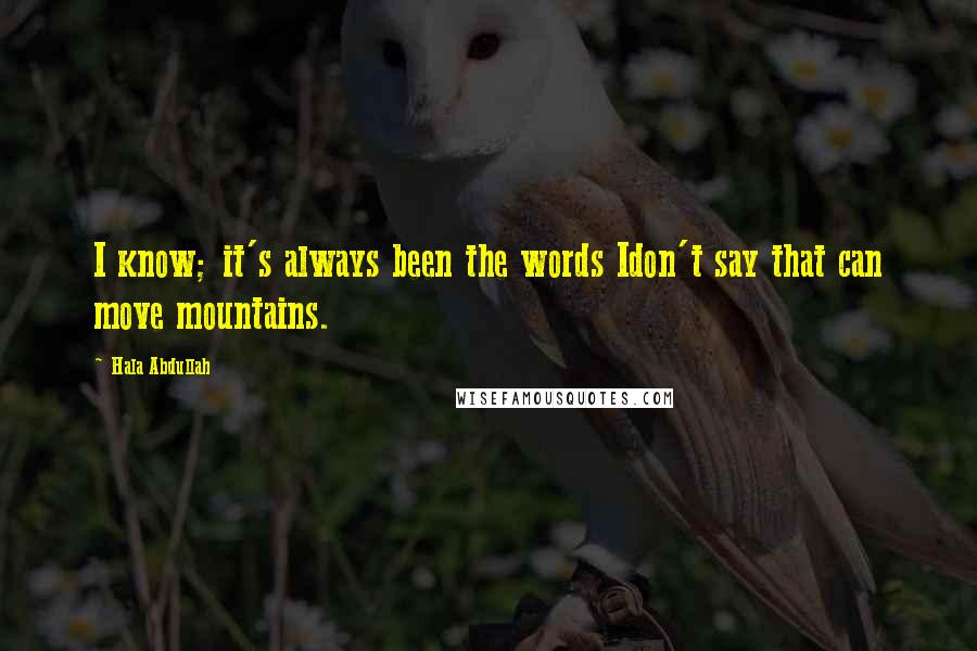 Hala Abdullah quotes: I know; it's always been the words Idon't say that can move mountains.