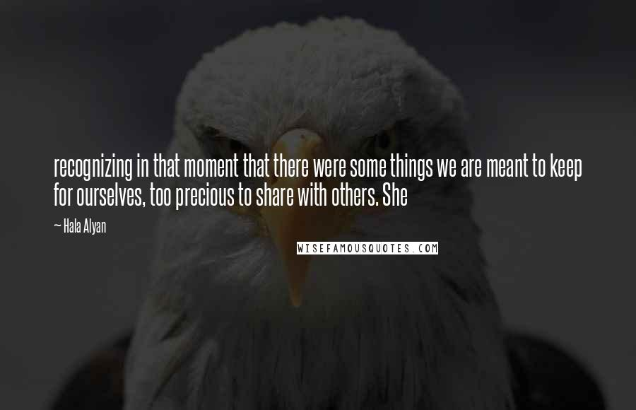 Hala Alyan quotes: recognizing in that moment that there were some things we are meant to keep for ourselves, too precious to share with others. She