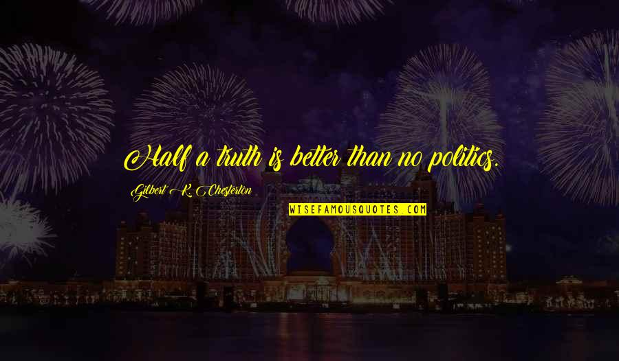 Halachic Quotes By Gilbert K. Chesterton: Half a truth is better than no politics.