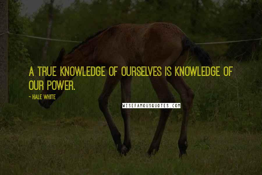 Hale White quotes: A true knowledge of ourselves is knowledge of our power.