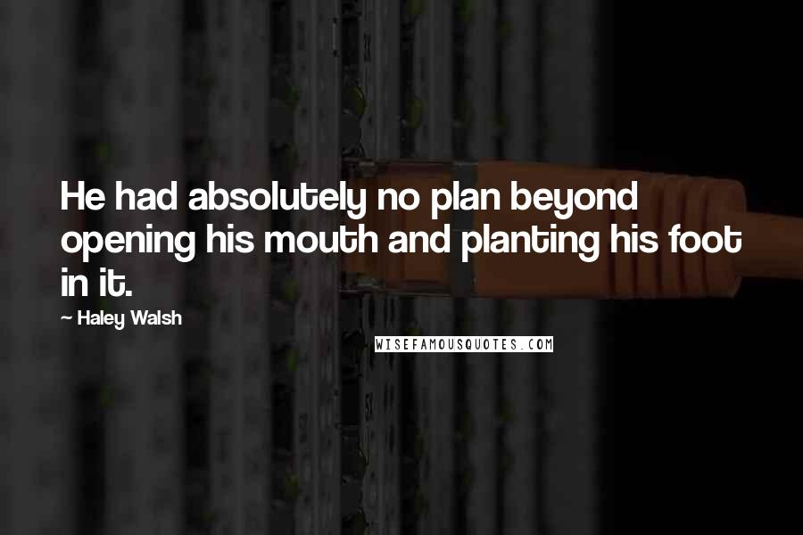 Haley Walsh quotes: He had absolutely no plan beyond opening his mouth and planting his foot in it.