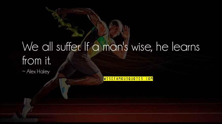 Haley's Quotes By Alex Haley: We all suffer. If a man's wise, he