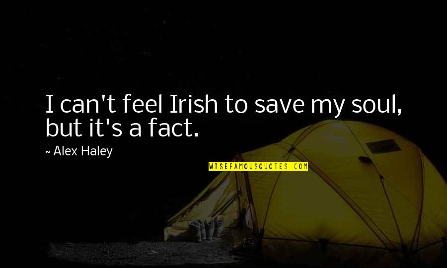 Haley's Quotes By Alex Haley: I can't feel Irish to save my soul,