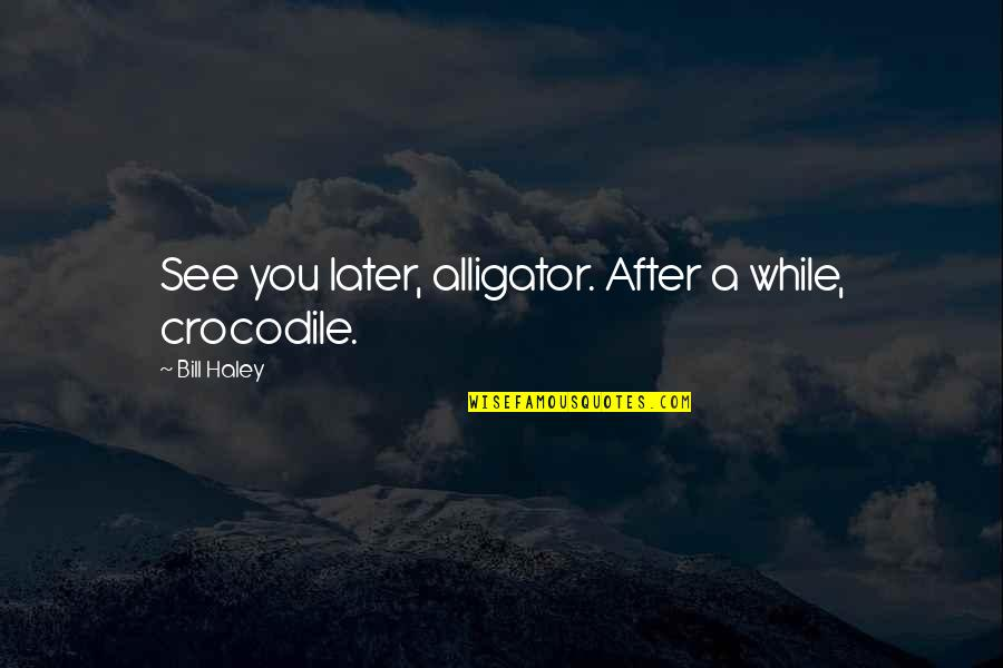 Haley's Quotes By Bill Haley: See you later, alligator. After a while, crocodile.