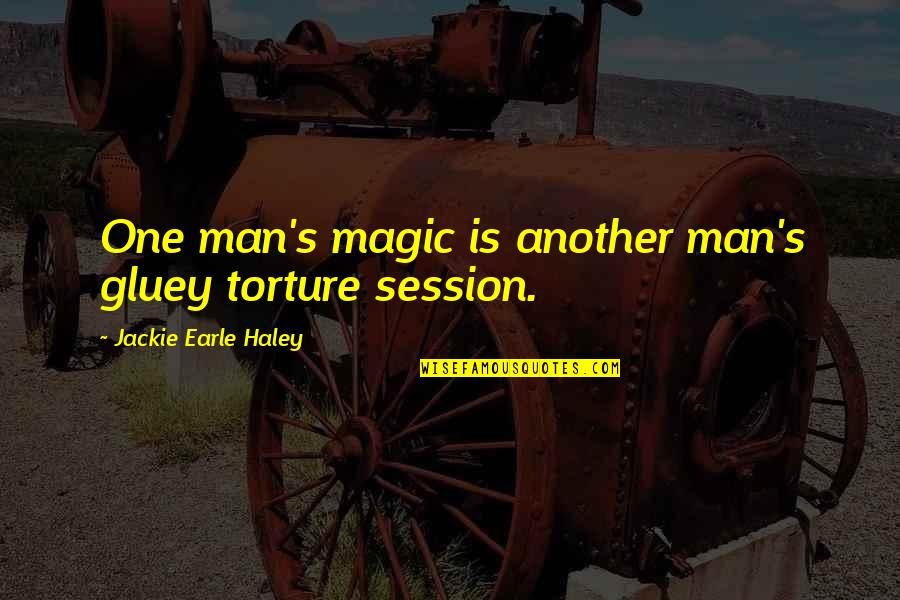 Haley's Quotes By Jackie Earle Haley: One man's magic is another man's gluey torture