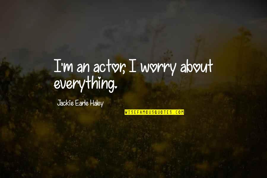 Haley's Quotes By Jackie Earle Haley: I'm an actor, I worry about everything.