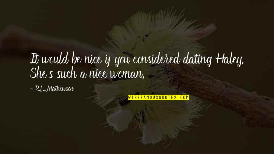Haley's Quotes By R.L. Mathewson: It would be nice if you considered dating