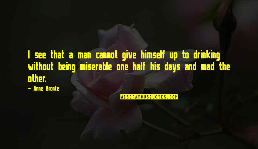 Half A Man Quotes By Anne Bronte: I see that a man cannot give himself