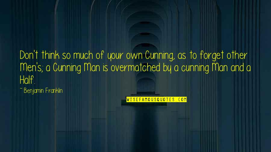 Half A Man Quotes By Benjamin Franklin: Don't think so much of your own Cunning,