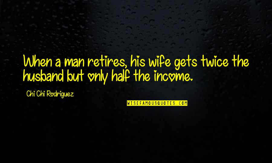 Half A Man Quotes By Chi Chi Rodriguez: When a man retires, his wife gets twice