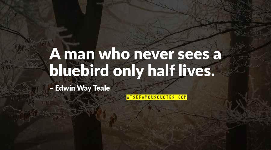 Half A Man Quotes By Edwin Way Teale: A man who never sees a bluebird only