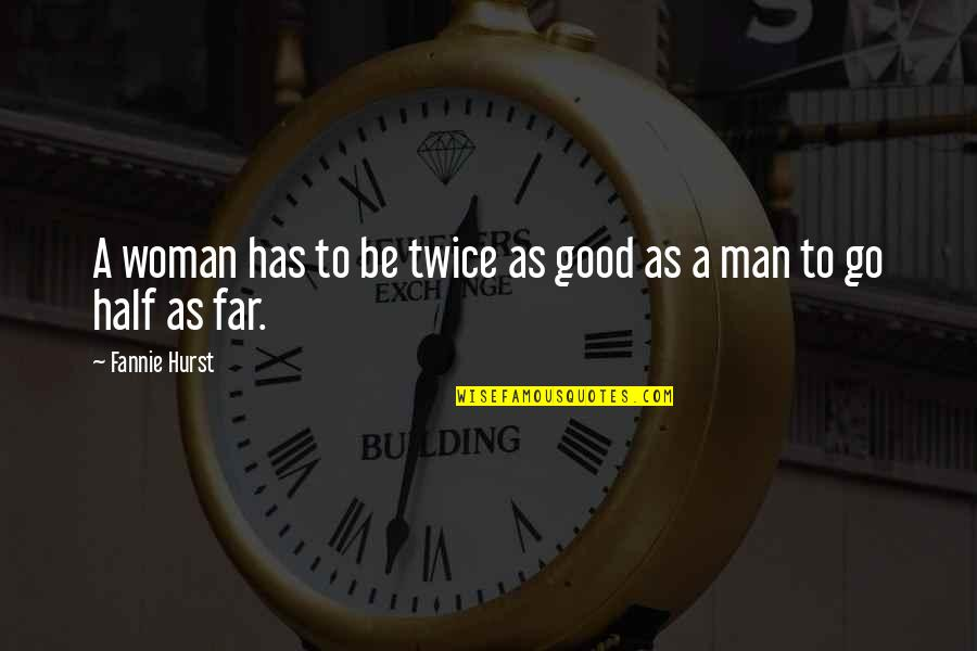 Half A Man Quotes By Fannie Hurst: A woman has to be twice as good