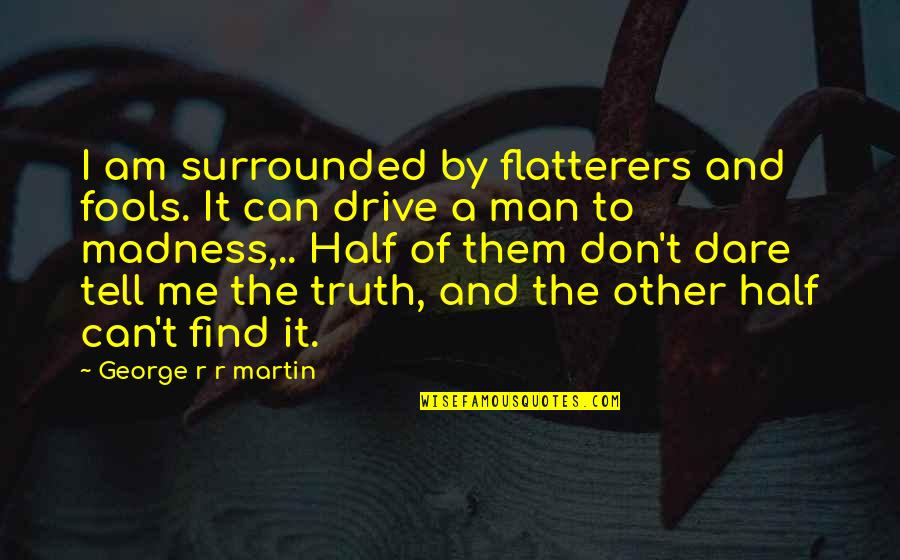 Half A Man Quotes By George R R Martin: I am surrounded by flatterers and fools. It
