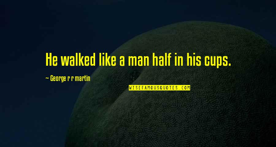 Half A Man Quotes By George R R Martin: He walked like a man half in his