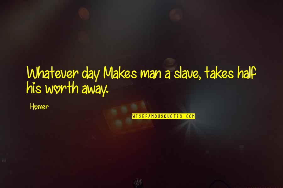 Half A Man Quotes By Homer: Whatever day Makes man a slave, takes half