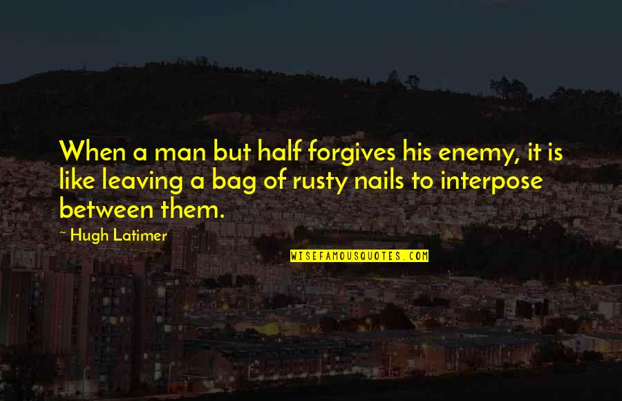 Half A Man Quotes By Hugh Latimer: When a man but half forgives his enemy,
