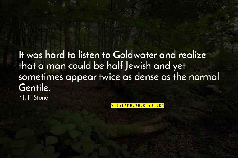Half A Man Quotes By I. F. Stone: It was hard to listen to Goldwater and