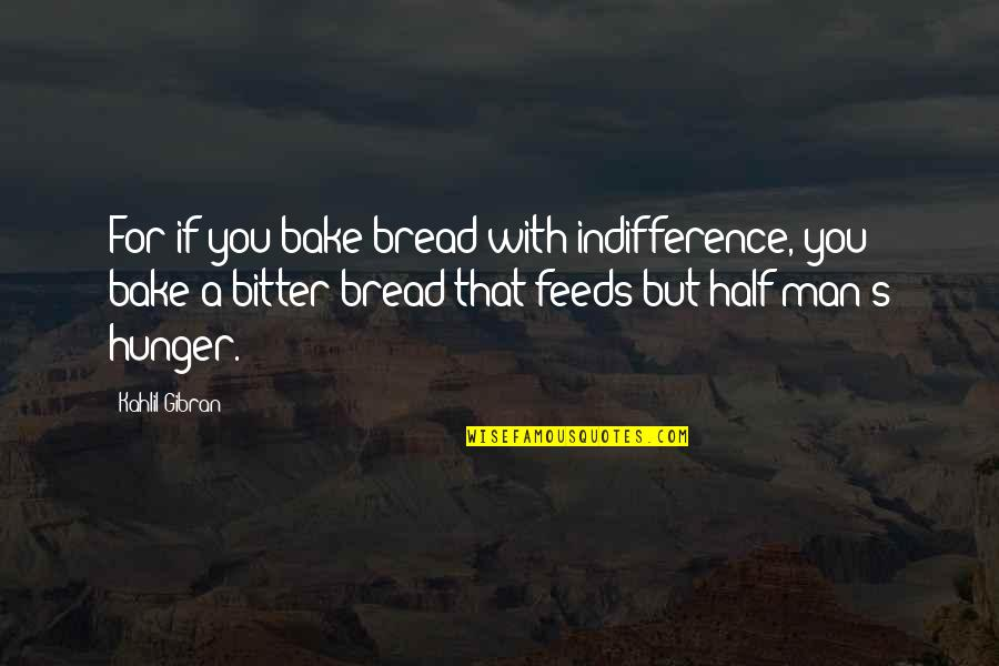 Half A Man Quotes By Kahlil Gibran: For if you bake bread with indifference, you