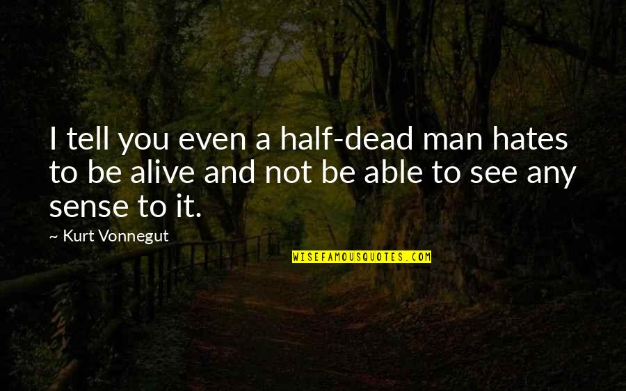 Half A Man Quotes By Kurt Vonnegut: I tell you even a half-dead man hates