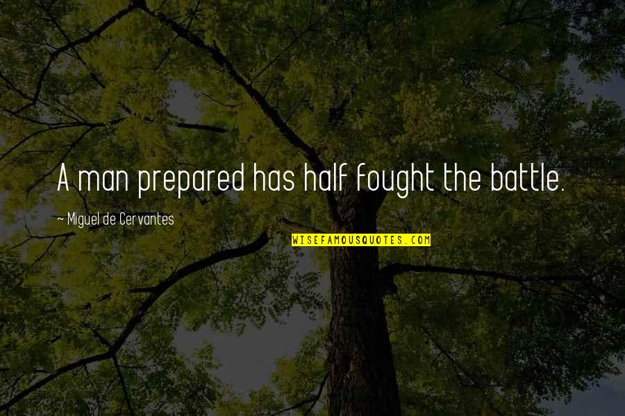 Half A Man Quotes By Miguel De Cervantes: A man prepared has half fought the battle.