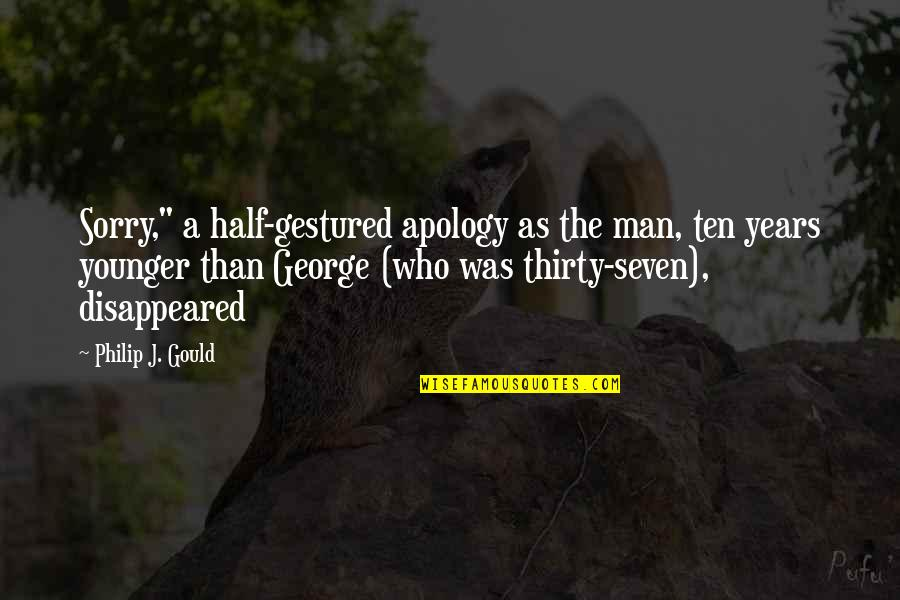 "Half A Man Quotes By Philip J. Gould: Sorry,"" a half-gestured apology as the man, ten"