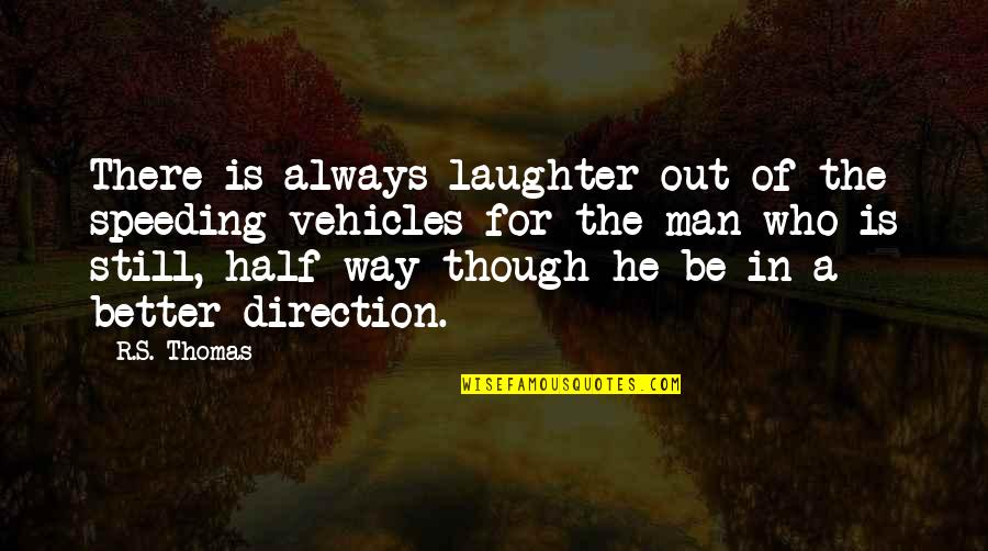 Half A Man Quotes By R.S. Thomas: There is always laughter out of the speeding