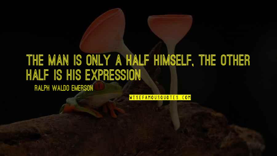 Half A Man Quotes By Ralph Waldo Emerson: The man is only a half himself, the