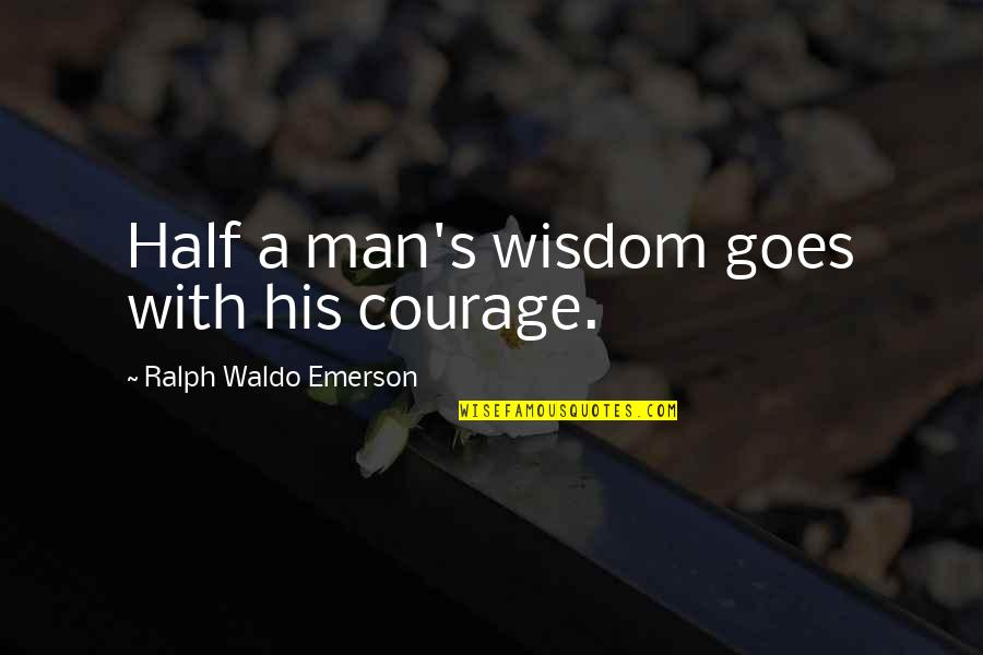 Half A Man Quotes By Ralph Waldo Emerson: Half a man's wisdom goes with his courage.