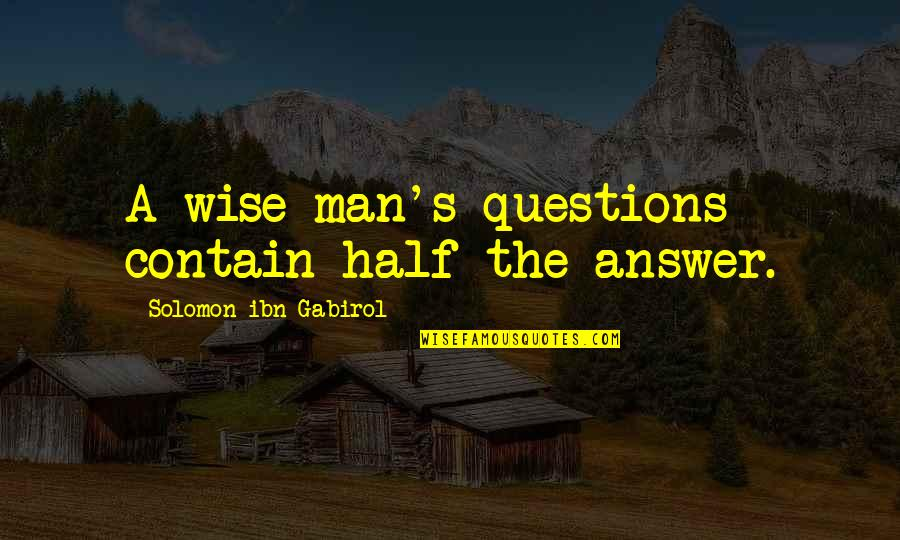 Half A Man Quotes By Solomon Ibn Gabirol: A wise man's questions contain half the answer.