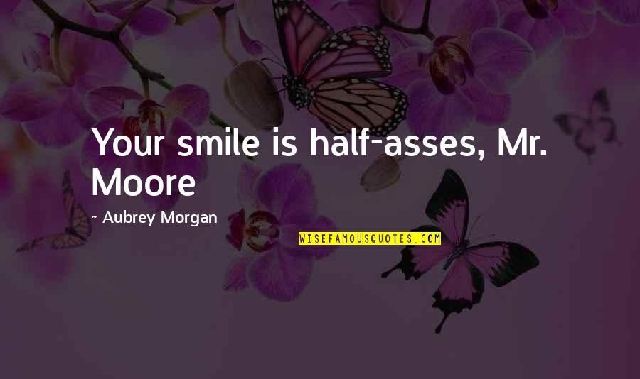 Half A Smile Quotes By Aubrey Morgan: Your smile is half-asses, Mr. Moore