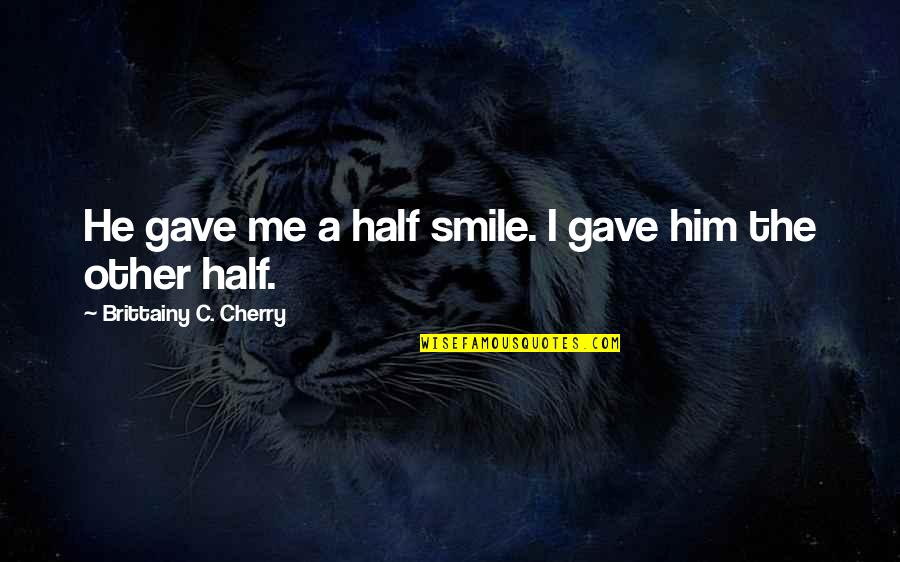 Half A Smile Quotes By Brittainy C. Cherry: He gave me a half smile. I gave
