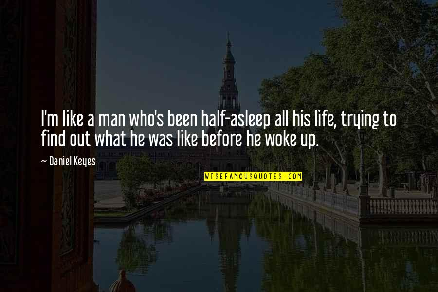 Half Asleep Quotes By Daniel Keyes: I'm like a man who's been half-asleep all