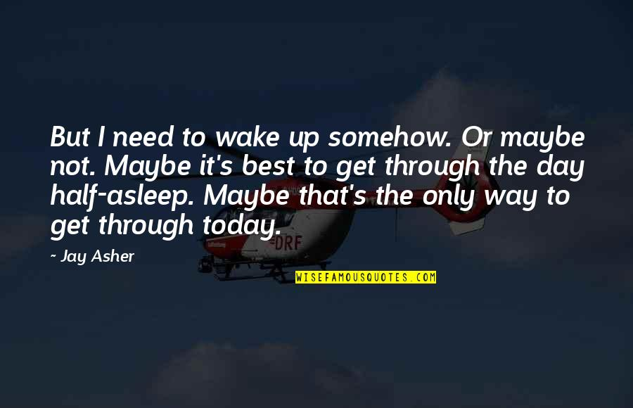 Half Asleep Quotes By Jay Asher: But I need to wake up somehow. Or