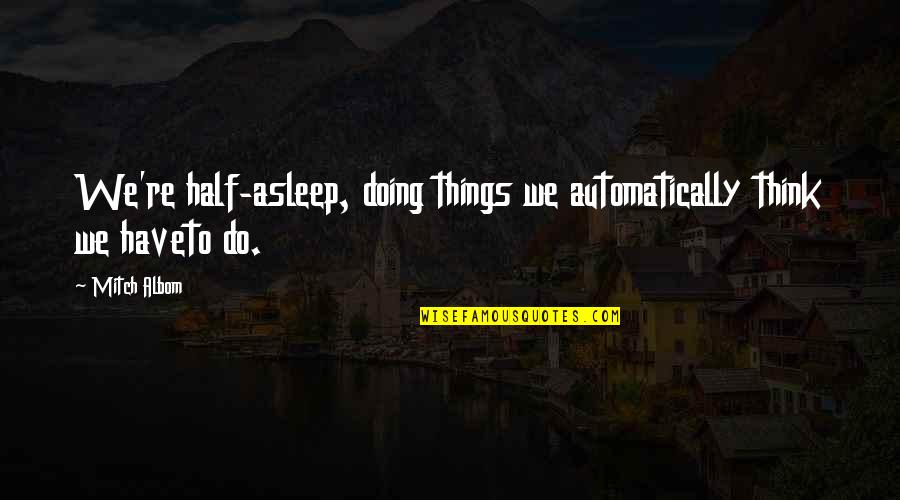 Half Asleep Quotes By Mitch Albom: We're half-asleep, doing things we automatically think we
