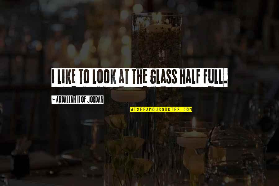 Half Full Quotes By Abdallah II Of Jordan: I like to look at the glass half