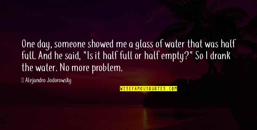 Half Full Quotes By Alejandro Jodorowsky: One day, someone showed me a glass of