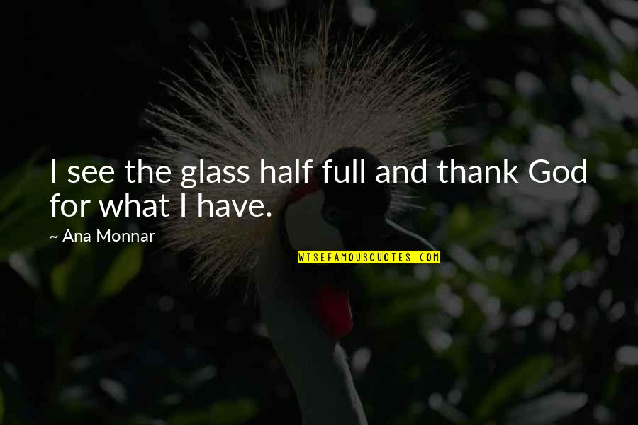 Half Full Quotes By Ana Monnar: I see the glass half full and thank