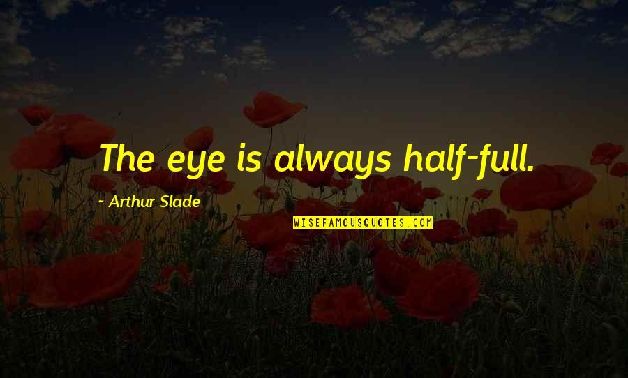 Half Full Quotes By Arthur Slade: The eye is always half-full.