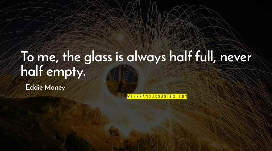 Half Full Quotes By Eddie Money: To me, the glass is always half full,