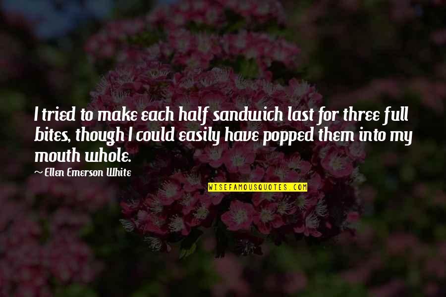 Half Full Quotes By Ellen Emerson White: I tried to make each half sandwich last