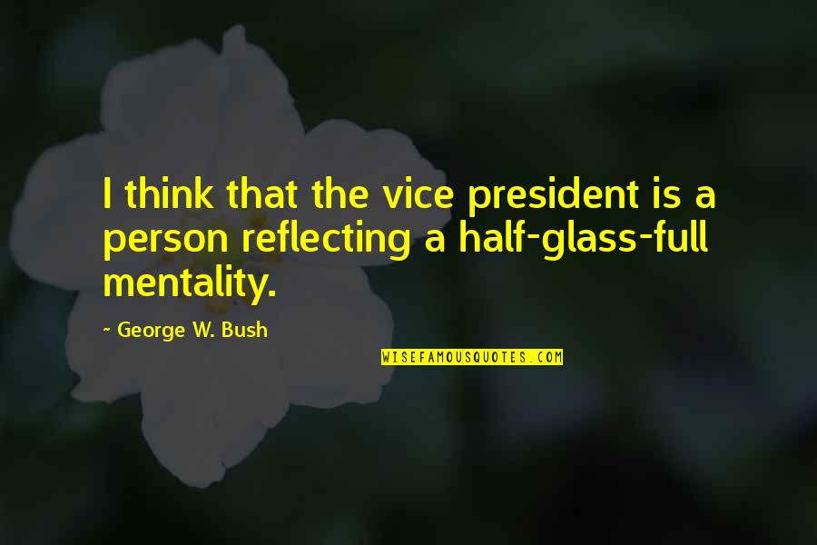 Half Full Quotes By George W. Bush: I think that the vice president is a